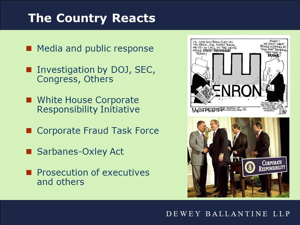 D E W E Y B A L L A N T I N E L L P The Country Reacts nMedia and public response nInvestigation by DOJ, SEC, Congress, Others nWhite House Corporate Responsibility Initiative nCorporate Fraud Task Force nSarbanes-Oxley Act nProsecution of executives and others