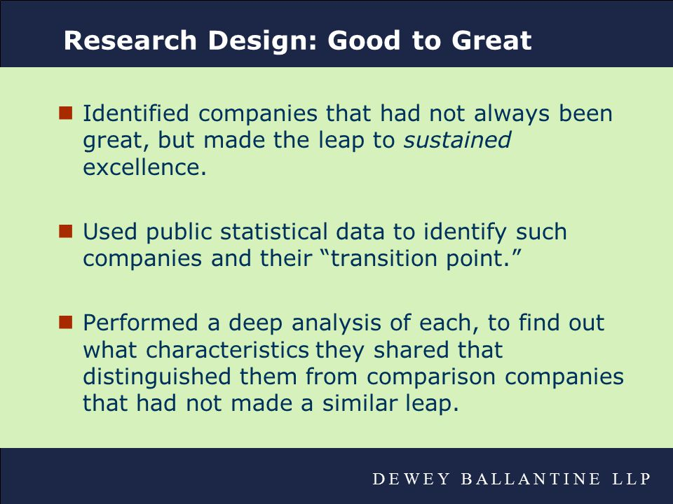 D E W E Y B A L L A N T I N E L L P Research Design: Good to Great nIdentified companies that had not always been great, but made the leap to sustained excellence.