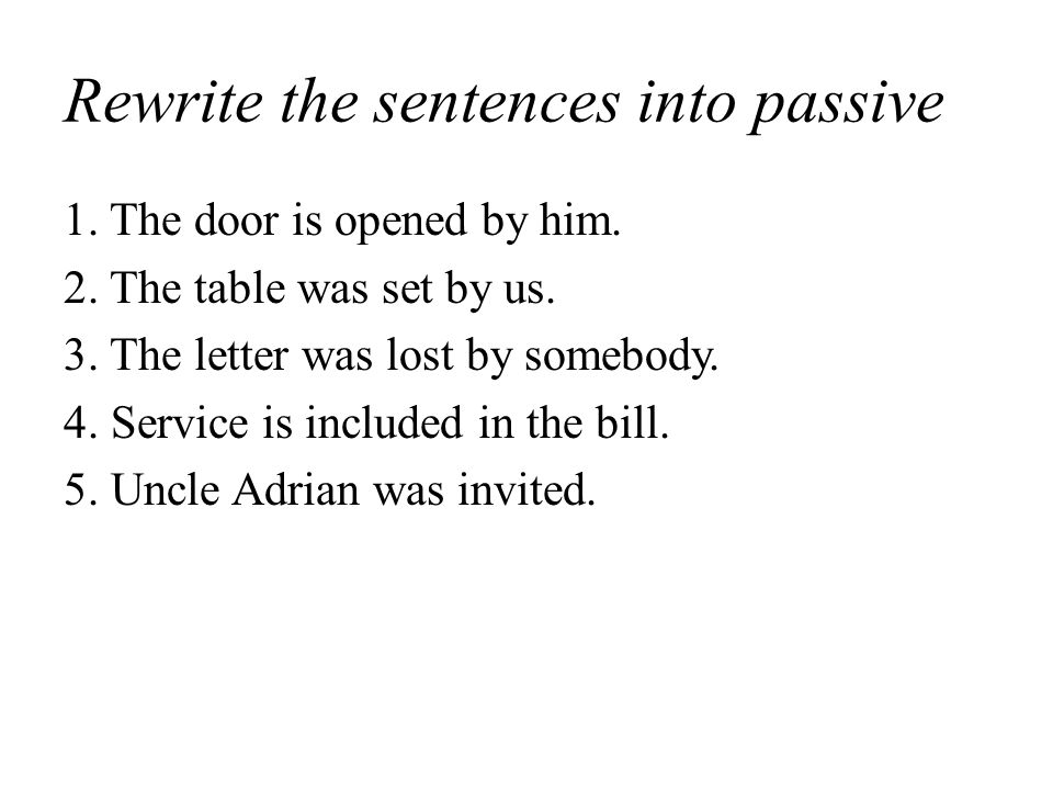 Rewrite the sentences into passive 1. The door is opened by him.