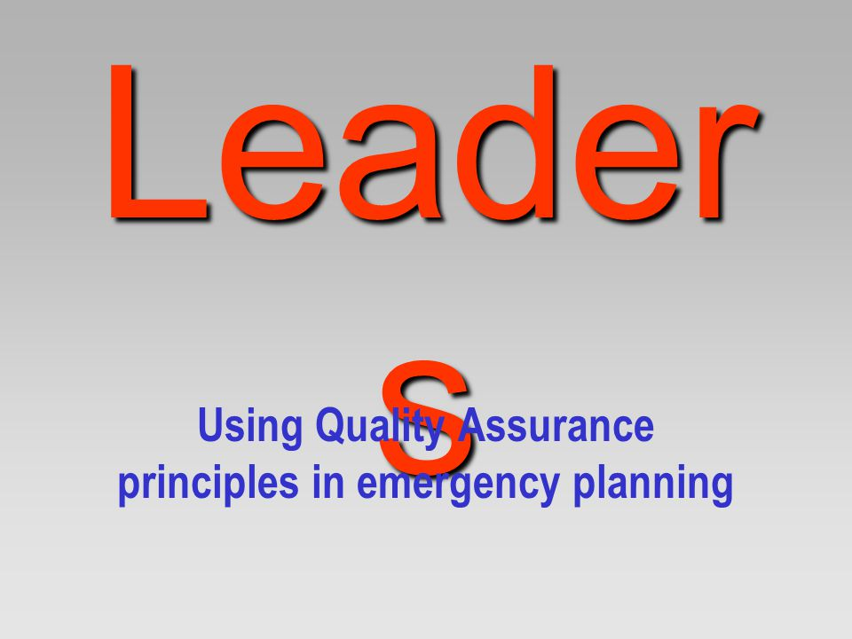 Leader s Using Quality Assurance principles in emergency planning