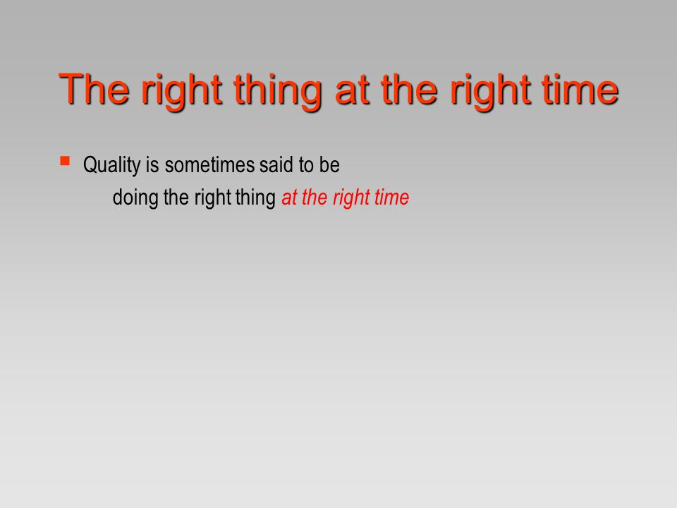 The right thing at the right time  Quality is sometimes said to be doing the right thing at the right time