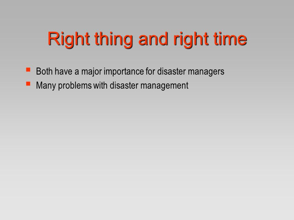 Right thing and right time  Both have a major importance for disaster managers  Many problems with disaster management