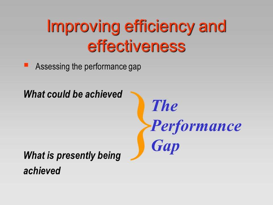 Improving efficiency and effectiveness  Assessing the performance gap What could be achieved What is presently being achieved } The Performance Gap