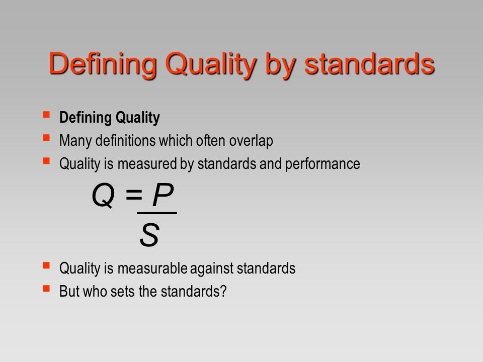 Defining Quality by standards  Defining Quality  Many definitions which often overlap  Quality is measured by standards and performance Q = P S  Q
