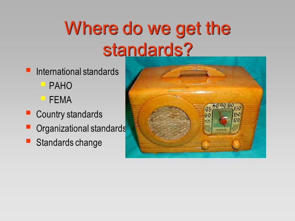 Where do we get the standards?  International standards  PAHO  FEMA  Country standards  Organizational standards  Standards change