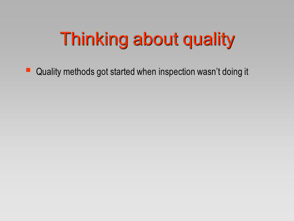 Thinking about quality  Quality methods got started when inspection wasn't doing it