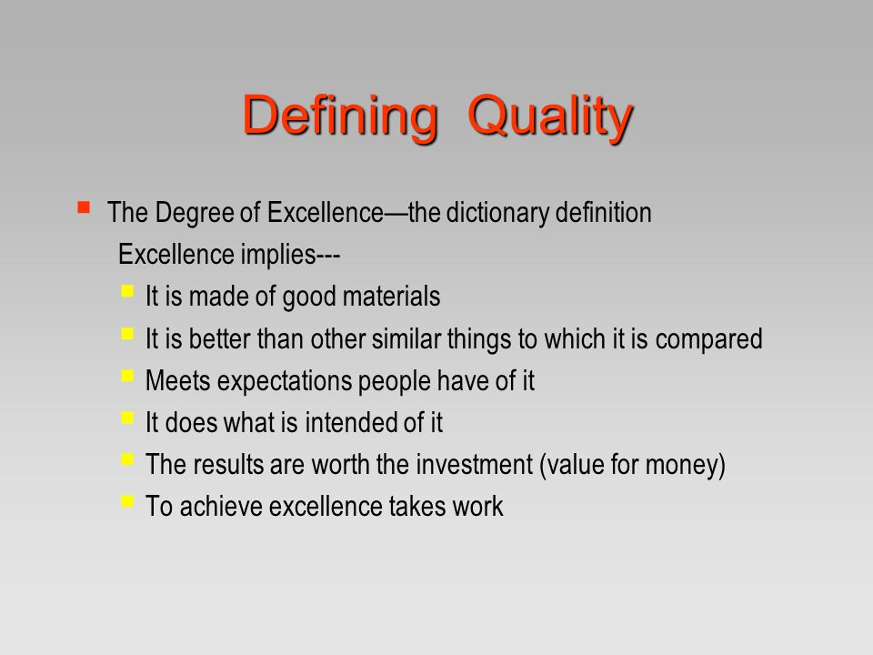 Defining Quality  The Degree of Excellence—the dictionary definition Excellence implies---  It is made of good materials  It is better than other s