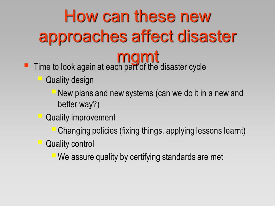 How can these new approaches affect disaster mgmt  Time to look again at each part of the disaster cycle  Quality design  New plans and new systems