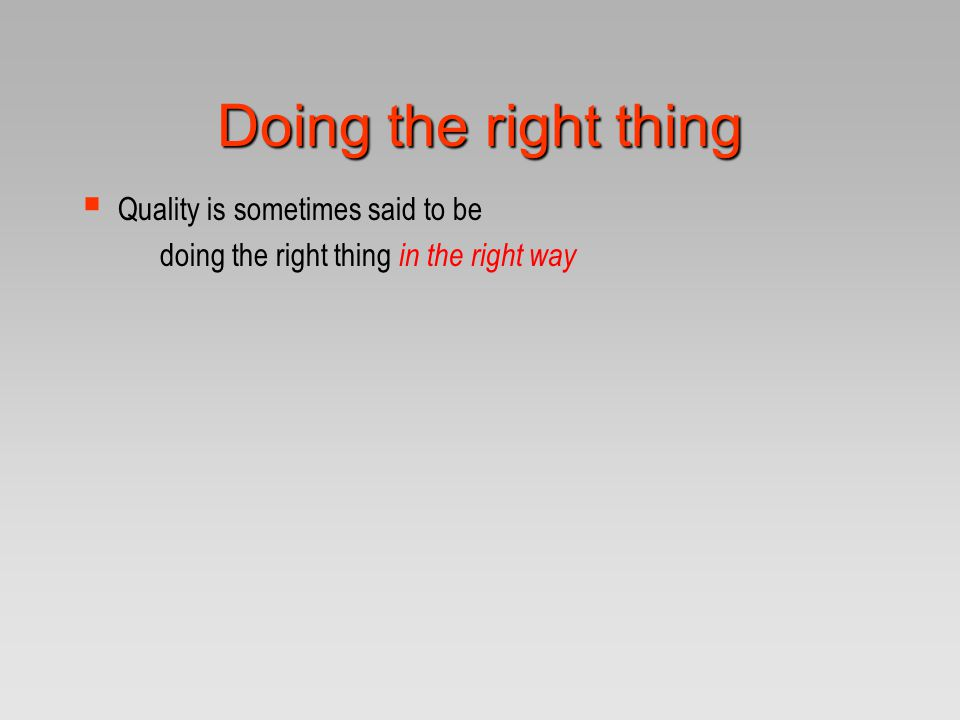 Doing the right thing  Quality is sometimes said to be doing the right thing in the right way
