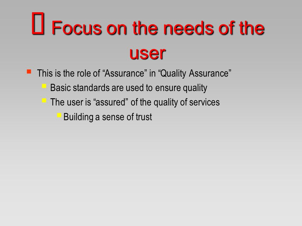 "Ø Focus on the needs of the user  This is the role of ""Assurance"" in ""Quality Assurance""  Basic standards are used to ensure quality  The user is """