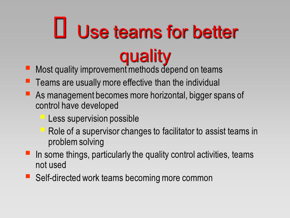  Most quality improvement methods depend on teams  Teams are usually more effective than the individual  As management becomes more horizontal, big
