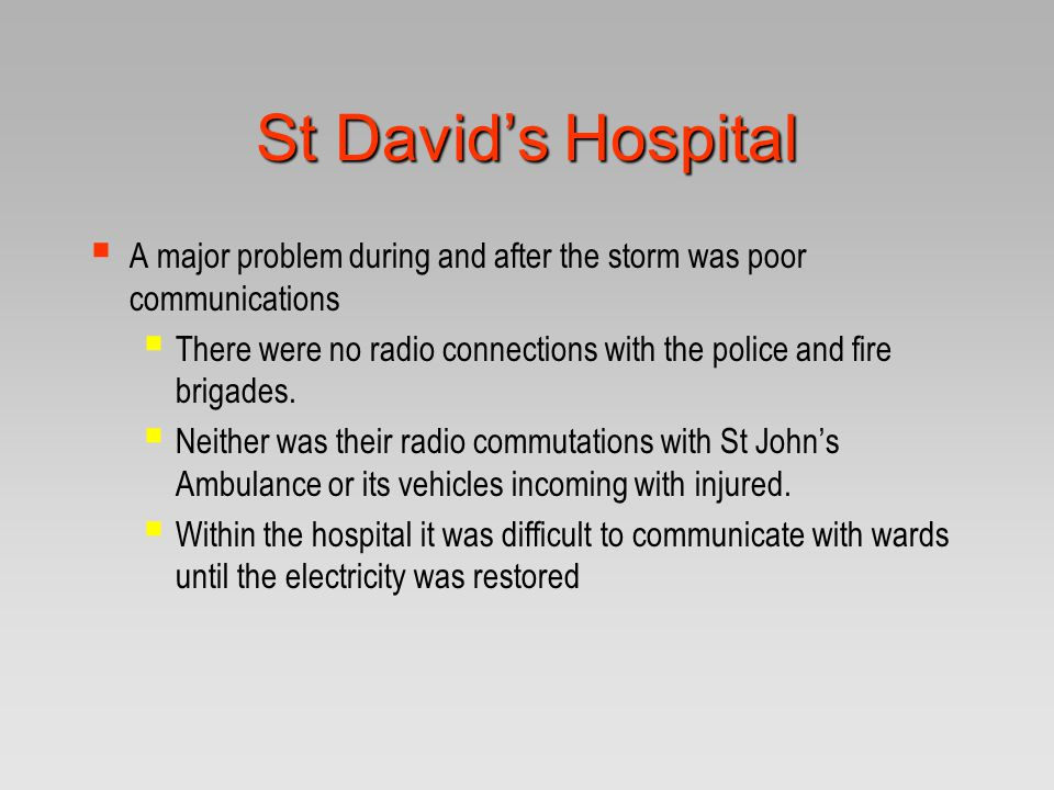 St David's Hospital  A major problem during and after the storm was poor communications  There were no radio connections with the police and fire br