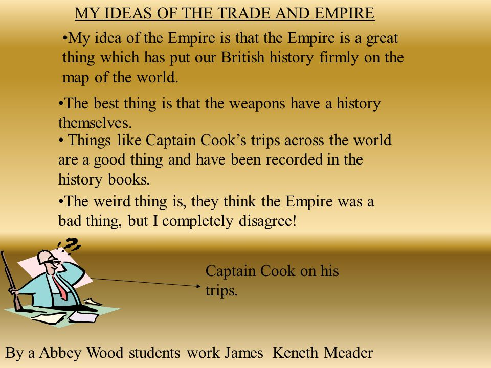 MY IDEAS OF THE TRADE AND EMPIRE My idea of the Empire is that the Empire is a great thing which has put our British history firmly on the map of the world.