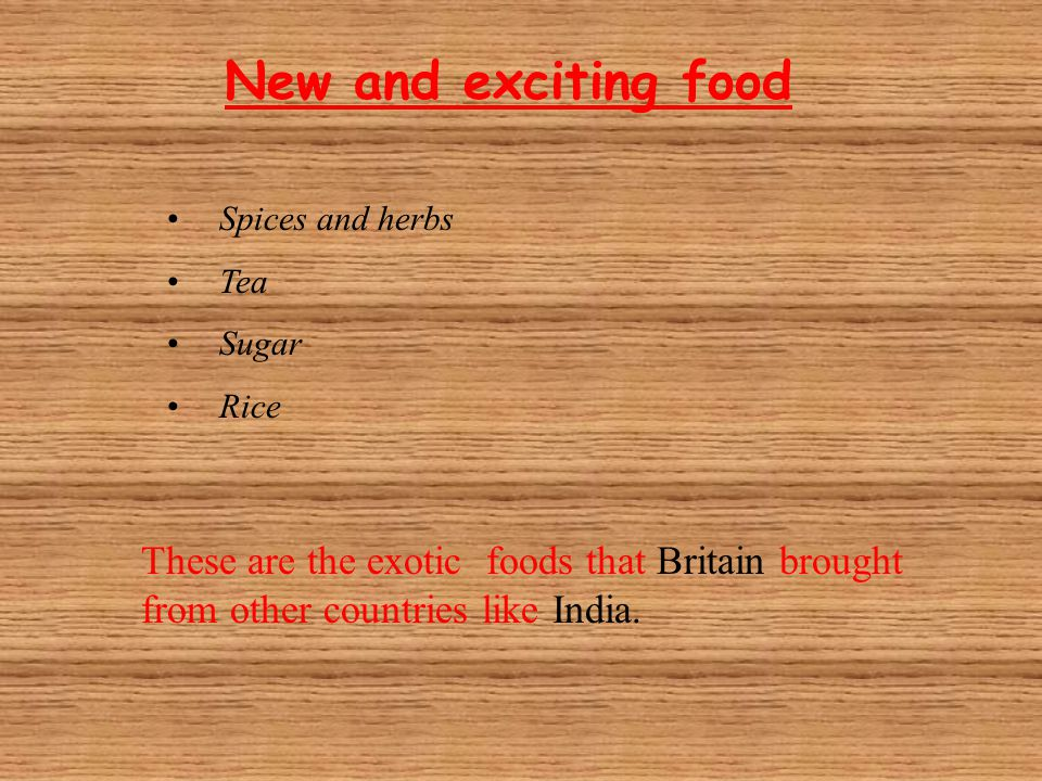 New and exciting food Spices and herbs Tea Sugar Rice These are the exotic foods that Britain brought from other countries like India.