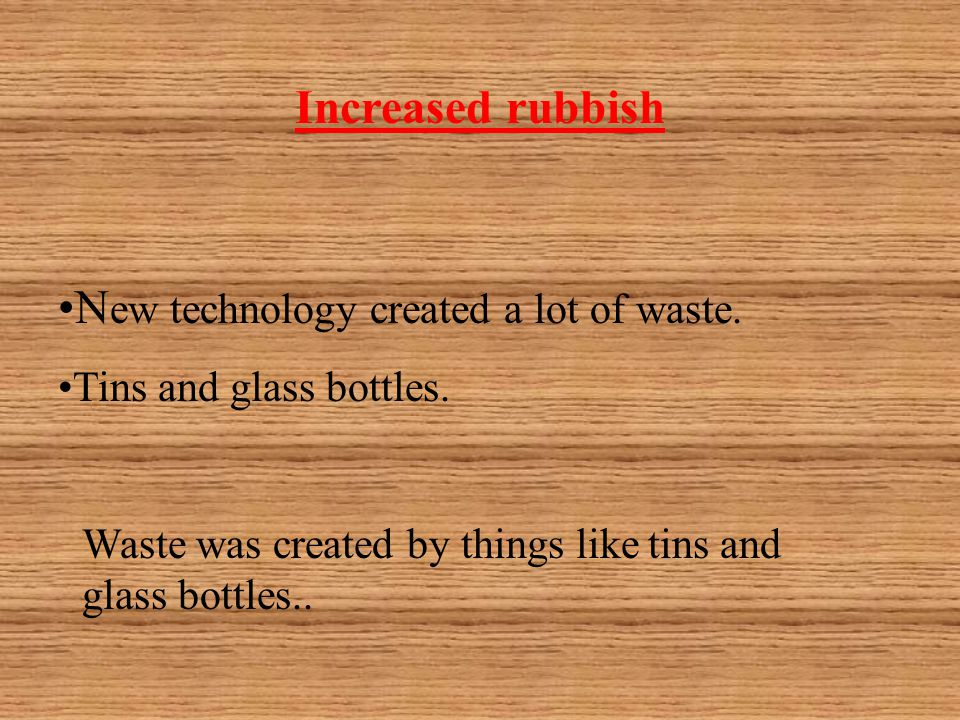 Increased rubbish N ew technology created a lot of waste.