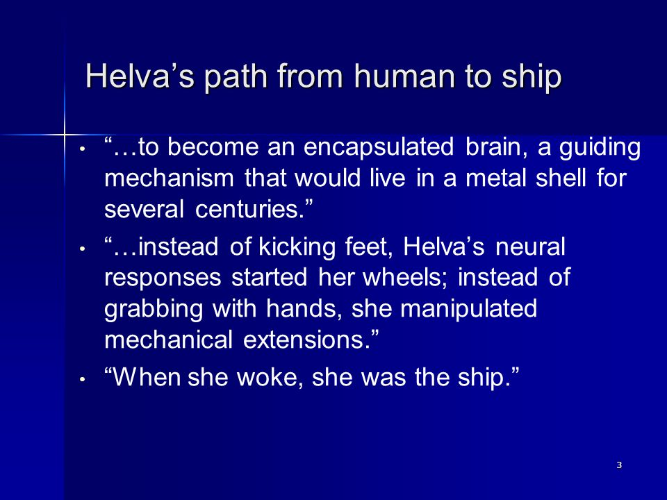 "3 Helva's path from human to ship ""…to become an encapsulated brain, a guiding mechanism that would live in a metal shell for several centuries."" ""…in"