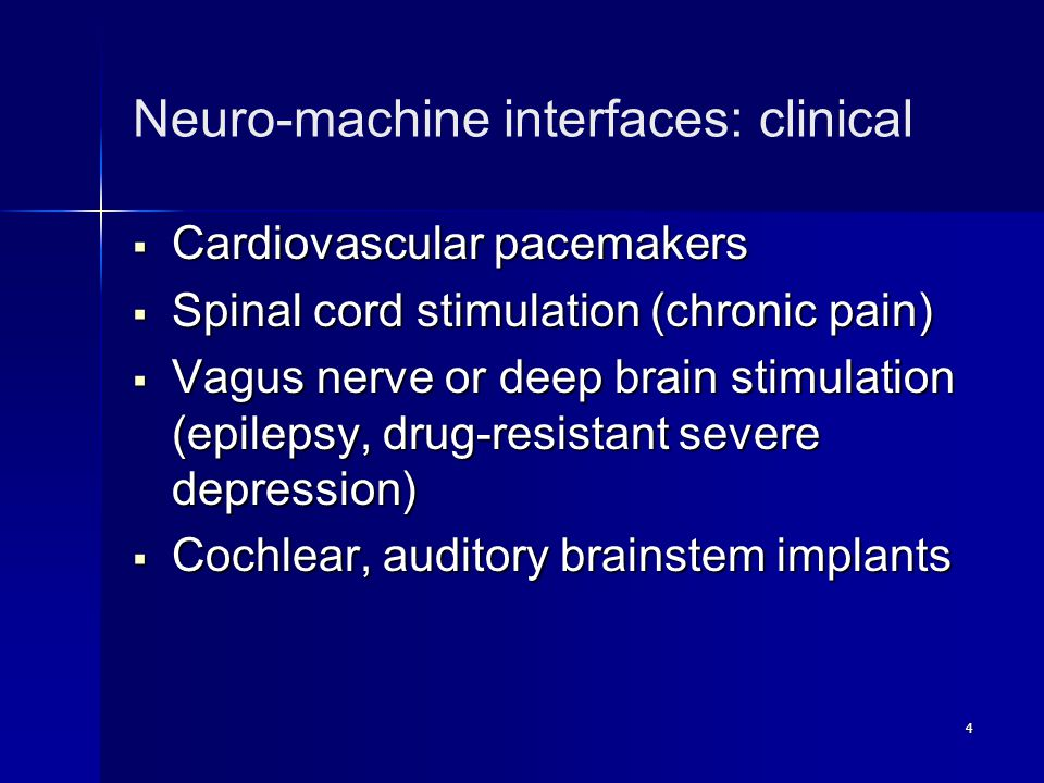 4 Neuro-machine interfaces: clinical  Cardiovascular pacemakers  Spinal cord stimulation (chronic pain)  Vagus nerve or deep brain stimulation (epi