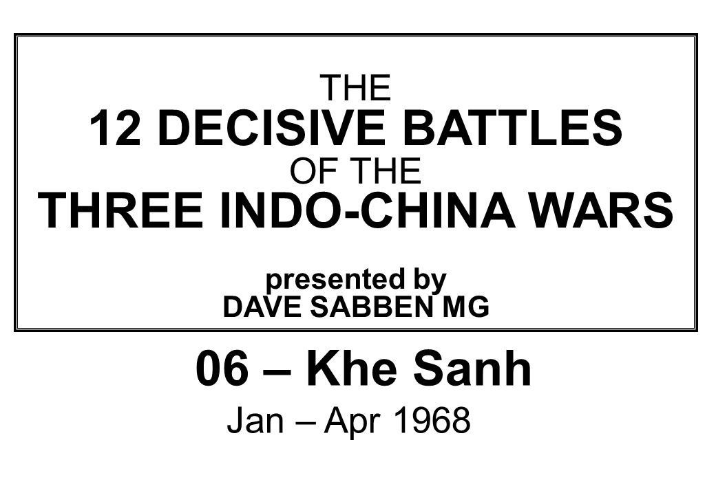 THIS SLIDE AND PRESENTATION WAS PREPARED BY DAVE SABBEN WHO RETAINS COPYRIGHT © ON CREATIVE CONTENT THE 12 DECISIVE BATTLES OF THE THREE INDO-CHINA WARS presented by DAVE SABBEN MG 06 – Khe Sanh Jan – Apr 1968