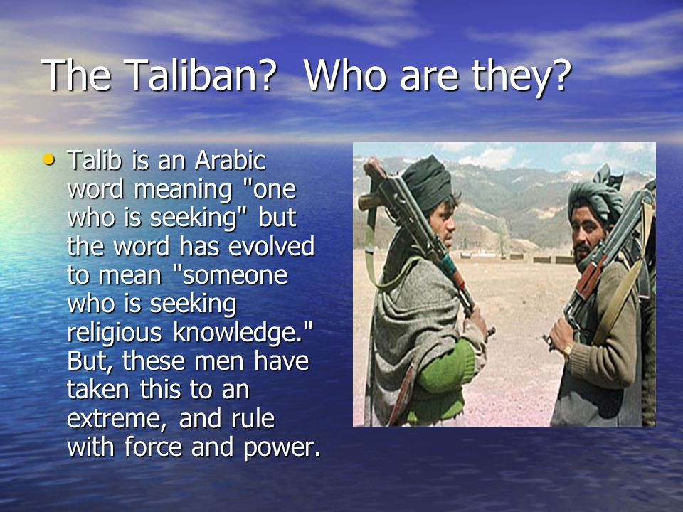 The Taliban? Who are they? Talib is an Arabic word meaning