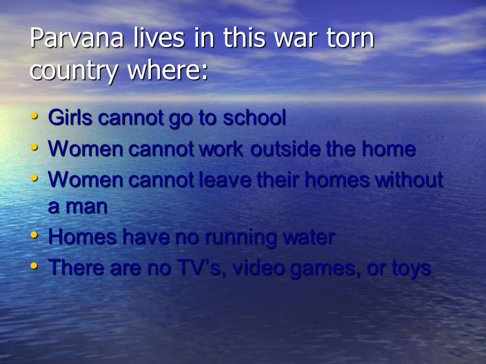 Parvana lives in this war torn country where: Girls cannot go to school Girls cannot go to school Women cannot work outside the home Women cannot work