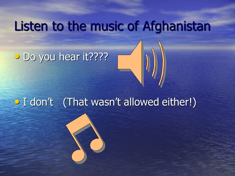 Listen to the music of Afghanistan Do you hear it???? Do you hear it???? I don't (That wasn't allowed either!) I don't (That wasn't allowed either!)