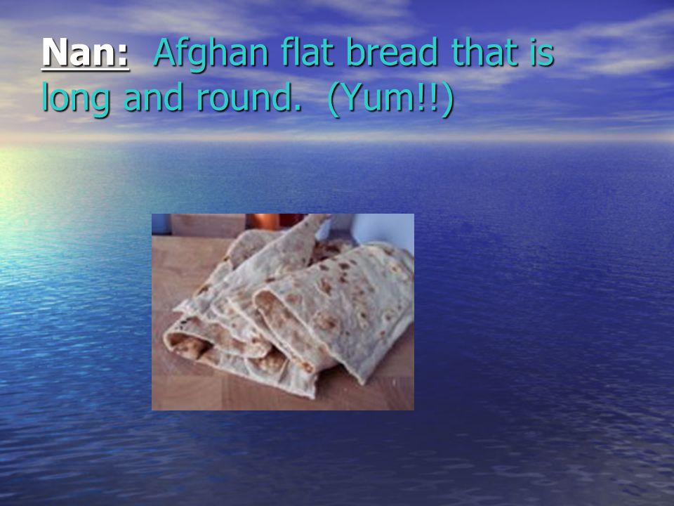 Nan: Afghan flat bread that is long and round. (Yum!!)
