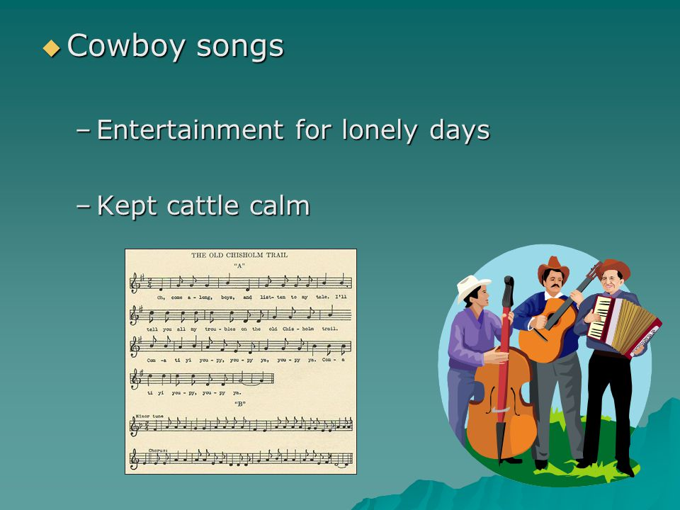  Cowboy songs –Entertainment for lonely days –Kept cattle calm