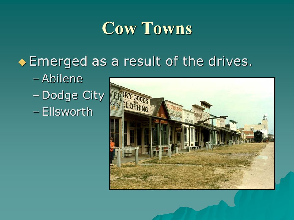 Cow Towns  Emerged as a result of the drives. –Abilene –Dodge City –Ellsworth