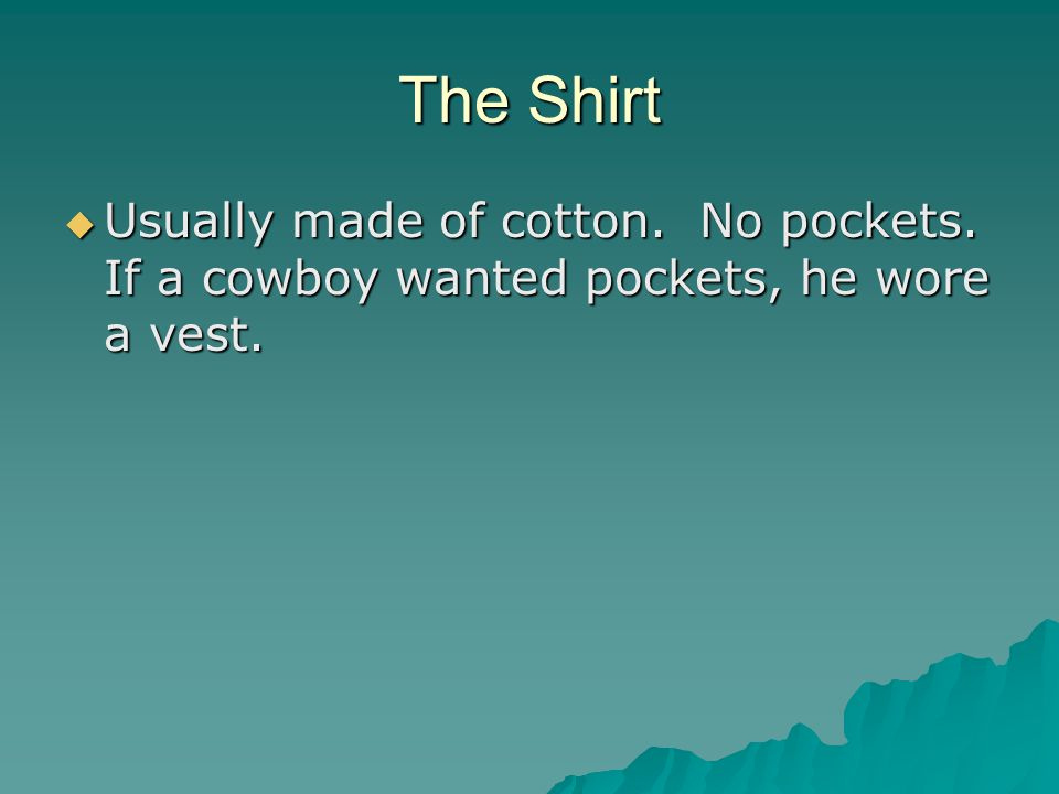 The Shirt  Usually made of cotton. No pockets. If a cowboy wanted pockets, he wore a vest.