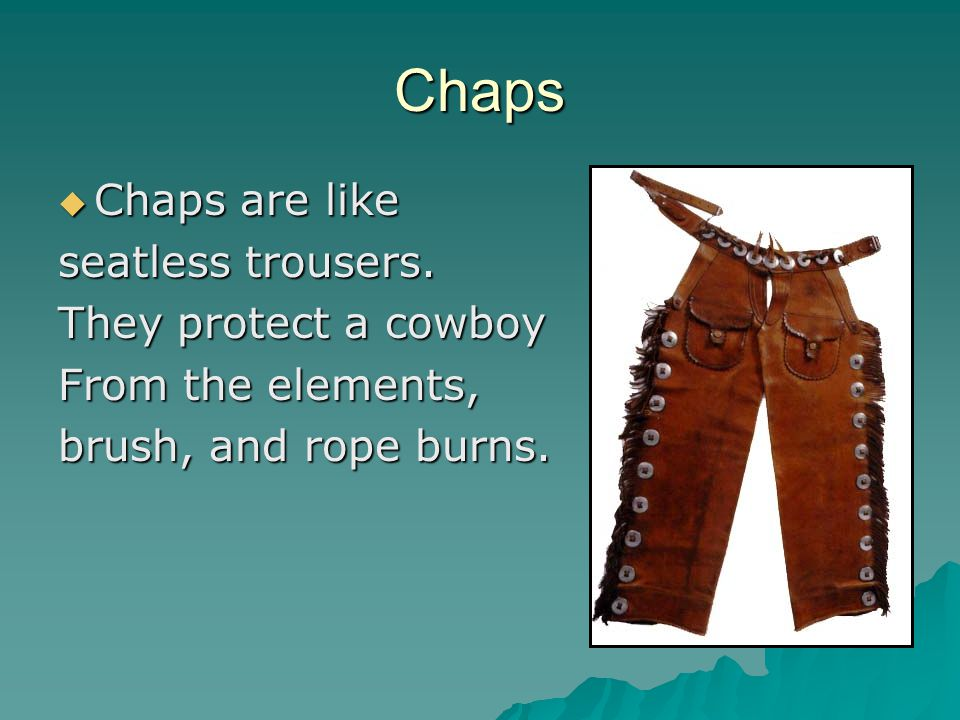 Chaps  Chaps are like seatless trousers. They protect a cowboy From the elements, brush, and rope burns.