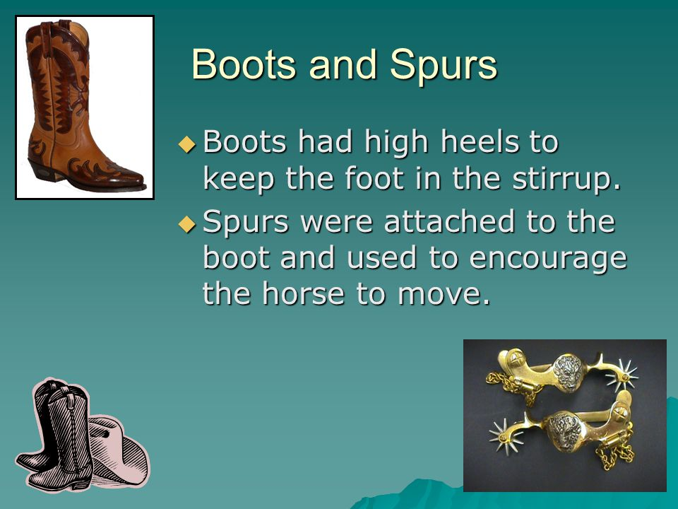 Boots and Spurs Boots and Spurs  Boots had high heels to keep the foot in the stirrup.  Spurs were attached to the boot and used to encourage the ho