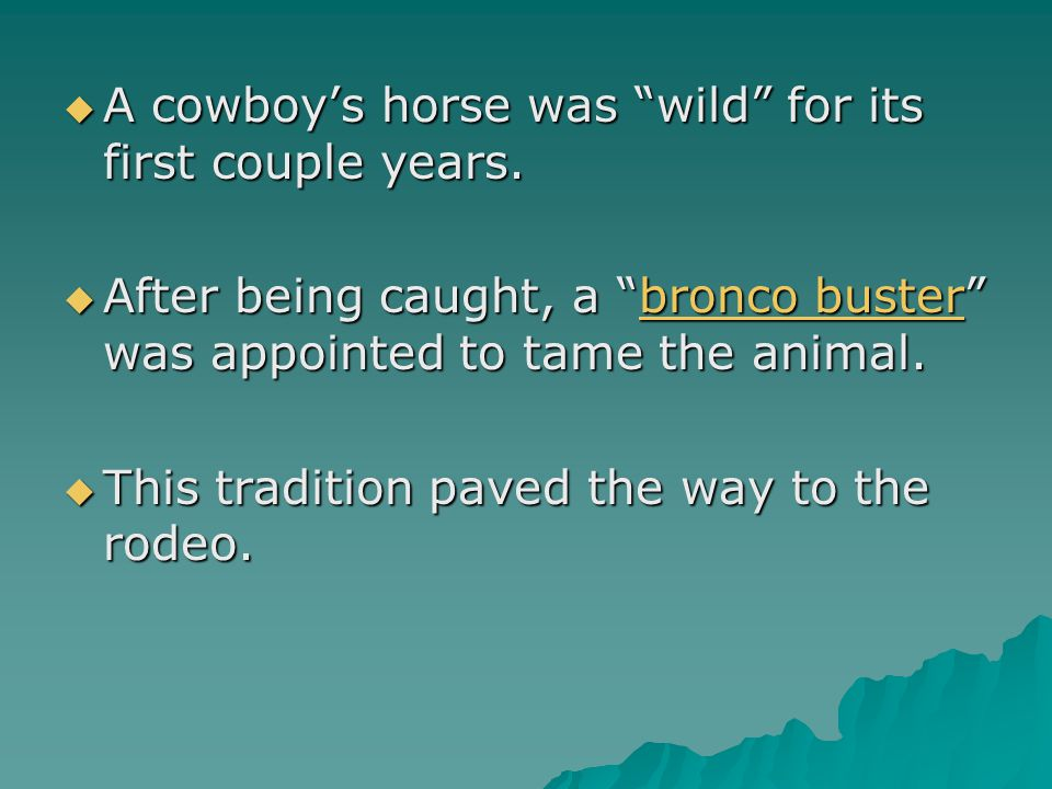 " A cowboy's horse was ""wild"" for its first couple years.  After being caught, a ""bronco buster"" was appointed to tame the animal. bronco busterbronc"