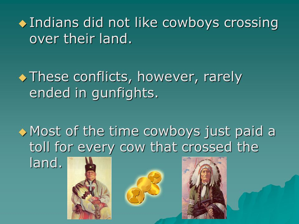  Indians did not like cowboys crossing over their land.  These conflicts, however, rarely ended in gunfights.  Most of the time cowboys just paid a