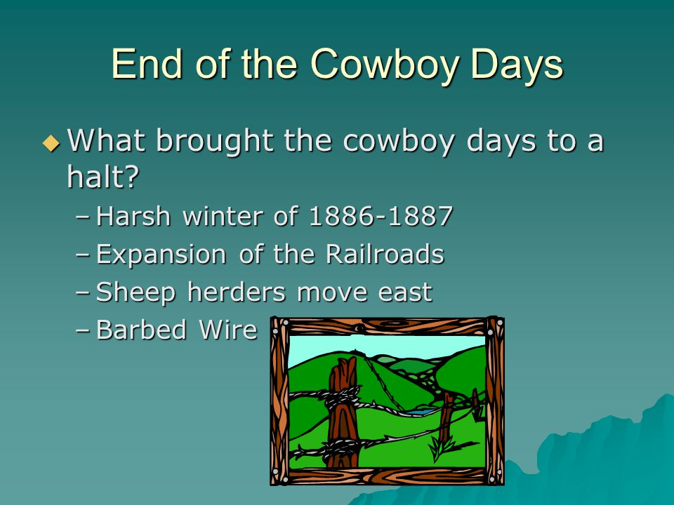 End of the Cowboy Days  What brought the cowboy days to a halt? –Harsh winter of 1886-1887 –Expansion of the Railroads –Sheep herders move east –Barb
