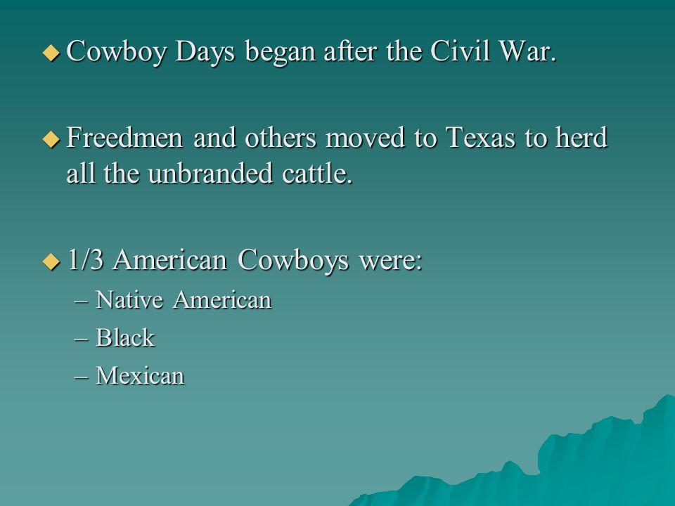  Cowboy Days began after the Civil War.  Freedmen and others moved to Texas to herd all the unbranded cattle.  1/3 American Cowboys were: –Native A