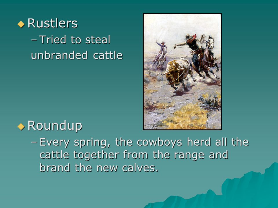  Rustlers –Tried to steal unbranded cattle  Roundup –Every spring, the cowboys herd all the cattle together from the range and brand the new calves.