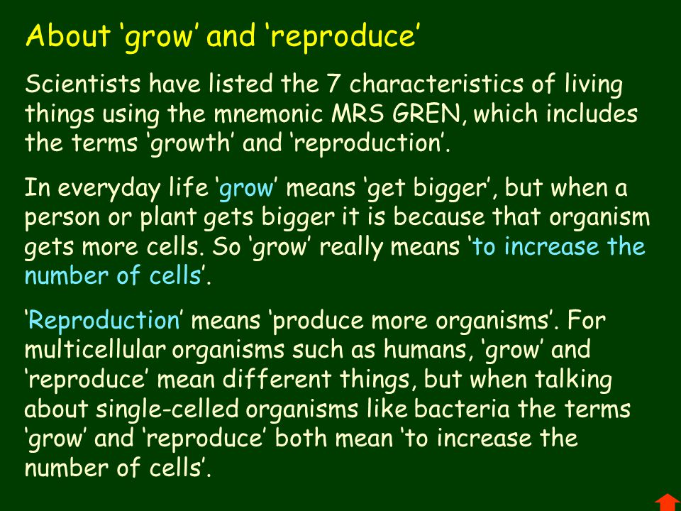 About 'grow' and 'reproduce' Scientists have listed the 7 characteristics of living things using the mnemonic MRS GREN, which includes the terms 'growth' and 'reproduction'.