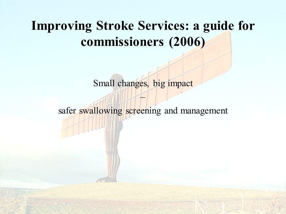 Improving Stroke Services: a guide for commissioners (2006) Small changes, big impact – safer swallowing screening and management