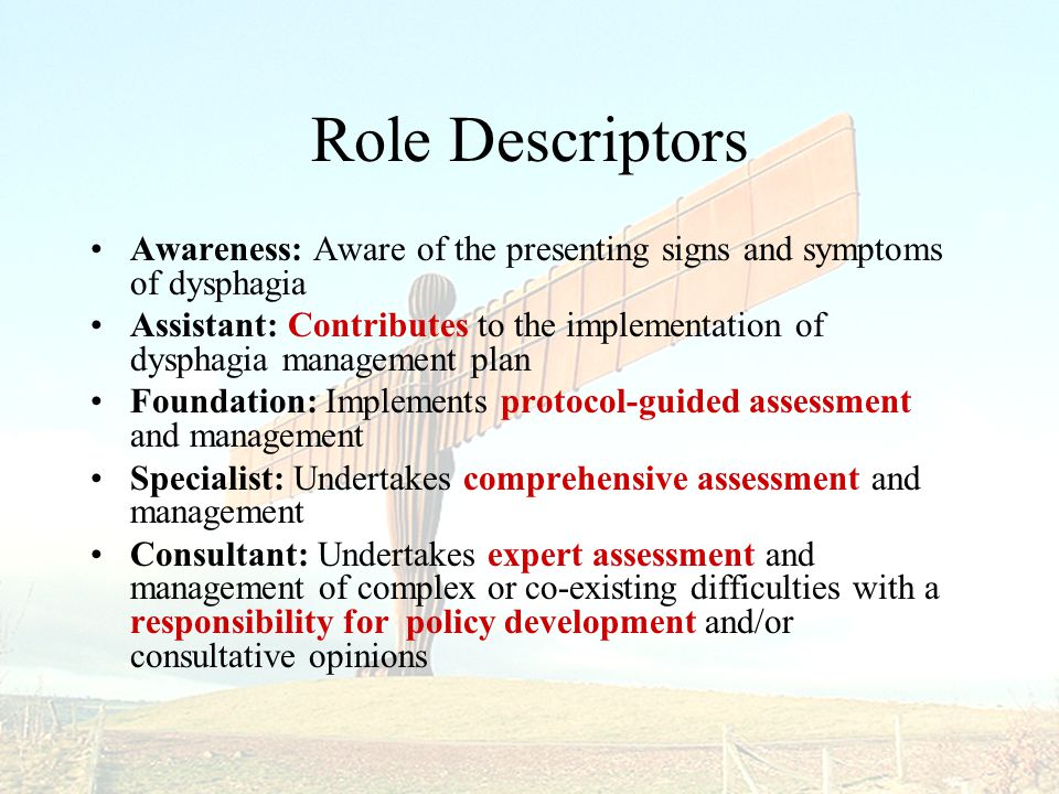 Role Descriptors Awareness: Aware of the presenting signs and symptoms of dysphagia Assistant: Contributes to the implementation of dysphagia management plan Foundation: Implements protocol-guided assessment and management Specialist: Undertakes comprehensive assessment and management Consultant: Undertakes expert assessment and management of complex or co-existing difficulties with a responsibility for policy development and/or consultative opinions