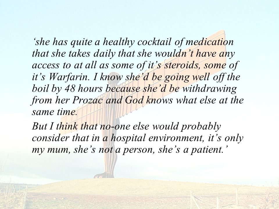 'she has quite a healthy cocktail of medication that she takes daily that she wouldn't have any access to at all as some of it's steroids, some of it's Warfarin.
