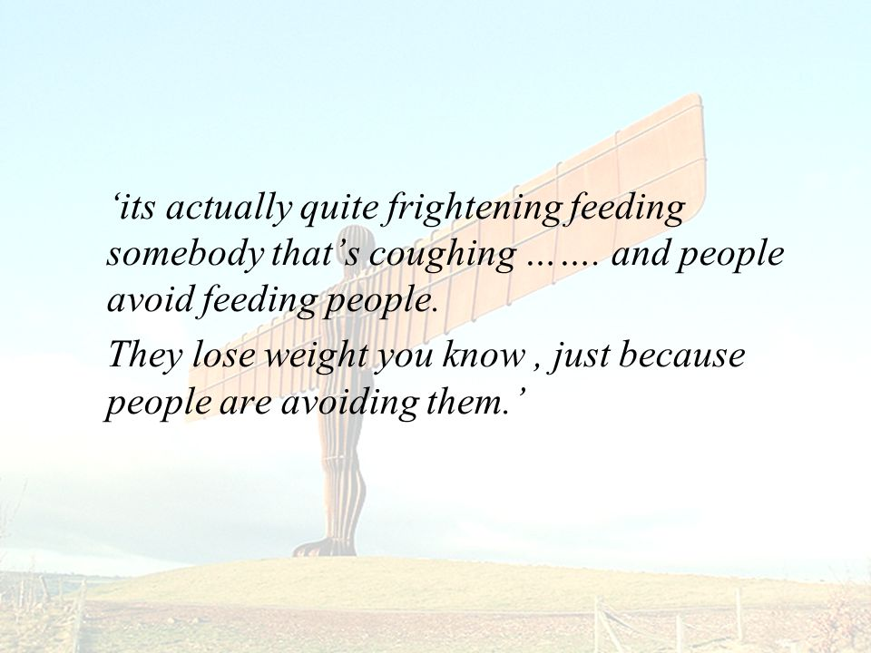 'its actually quite frightening feeding somebody that's coughing …….