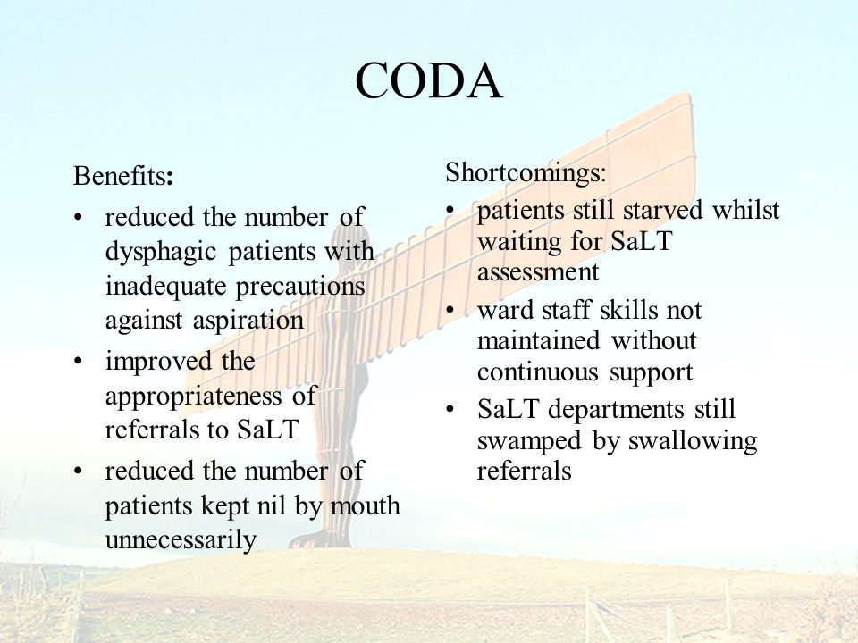 CODA Benefits: reduced the number of dysphagic patients with inadequate precautions against aspiration improved the appropriateness of referrals to SaLT reduced the number of patients kept nil by mouth unnecessarily Shortcomings: patients still starved whilst waiting for SaLT assessment ward staff skills not maintained without continuous support SaLT departments still swamped by swallowing referrals