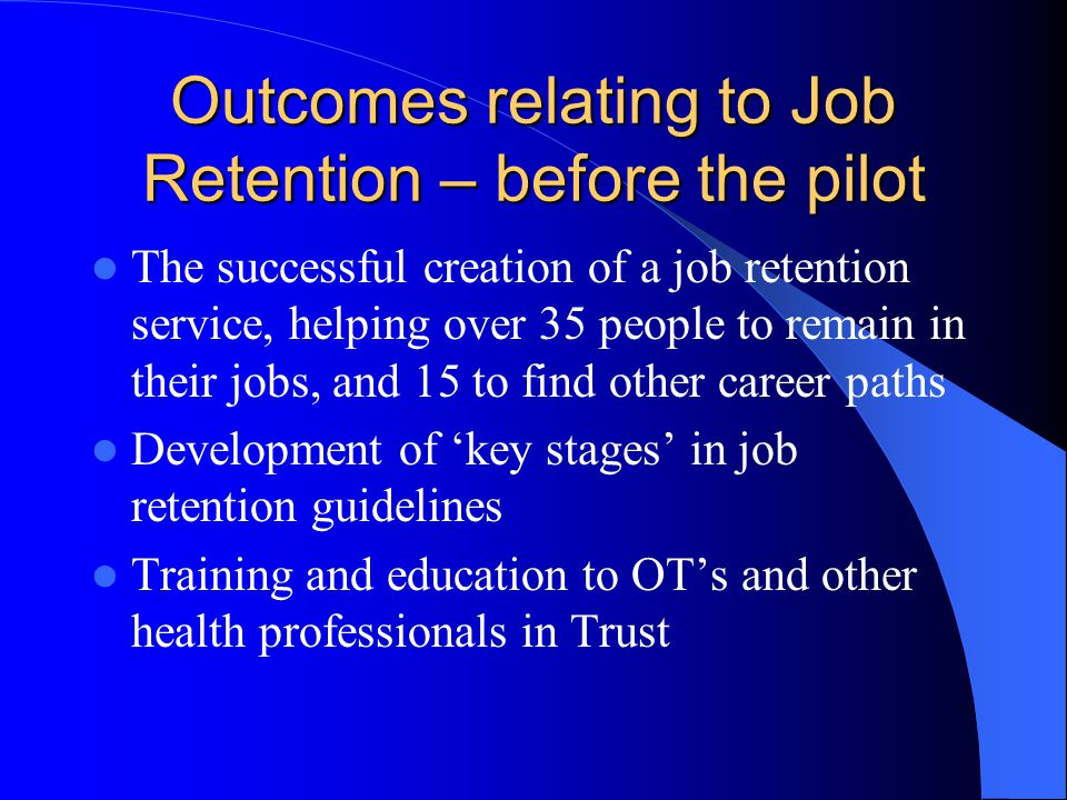Outcomes relating to Job Retention – before the pilot The successful creation of a job retention service, helping over 35 people to remain in their jo