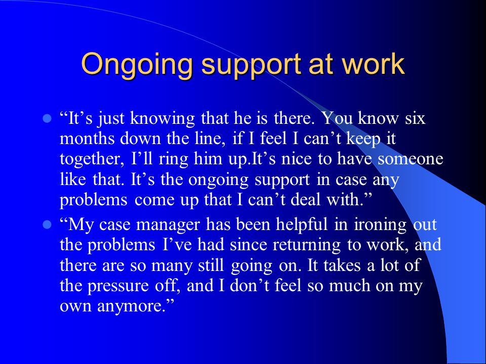 "Ongoing support at work ""It's just knowing that he is there. You know six months down the line, if I feel I can't keep it together, I'll ring him up.I"