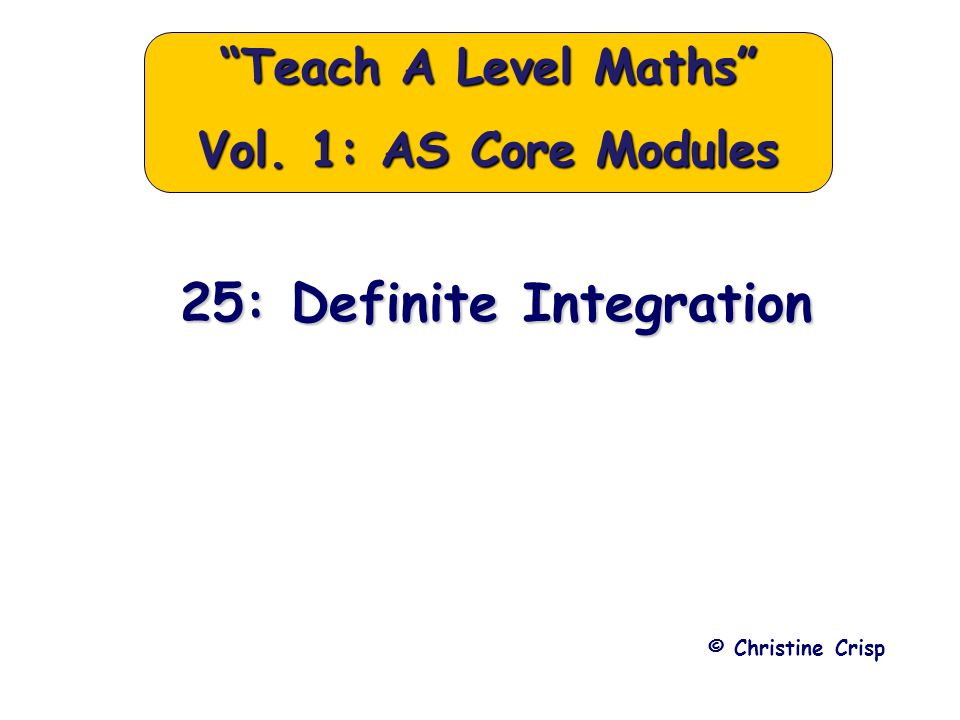 25: Definite Integration © Christine Crisp Teach A Level Maths Vol. 1: AS Core Modules