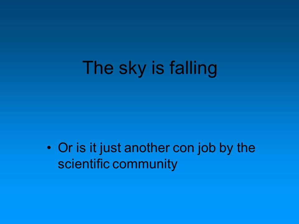 The sky is falling Or is it just another con job by the scientific community
