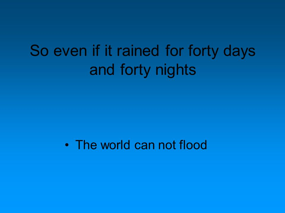 So even if it rained for forty days and forty nights The world can not flood