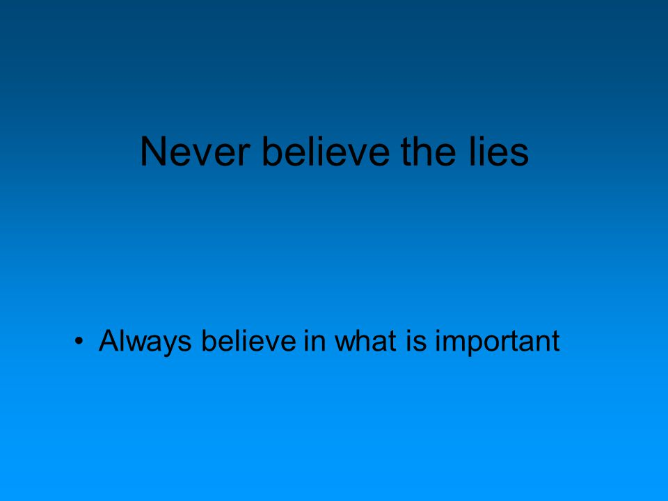 Never believe the lies Always believe in what is important