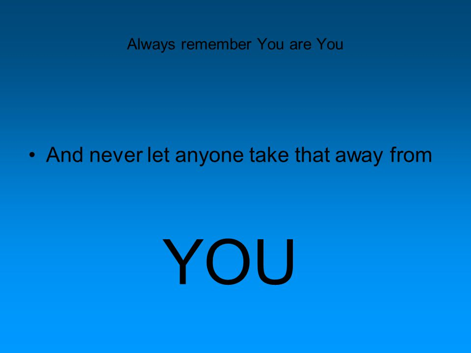 Always remember You are You And never let anyone take that away from YOU