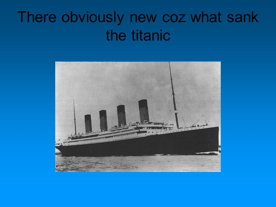 There obviously new coz what sank the titanic